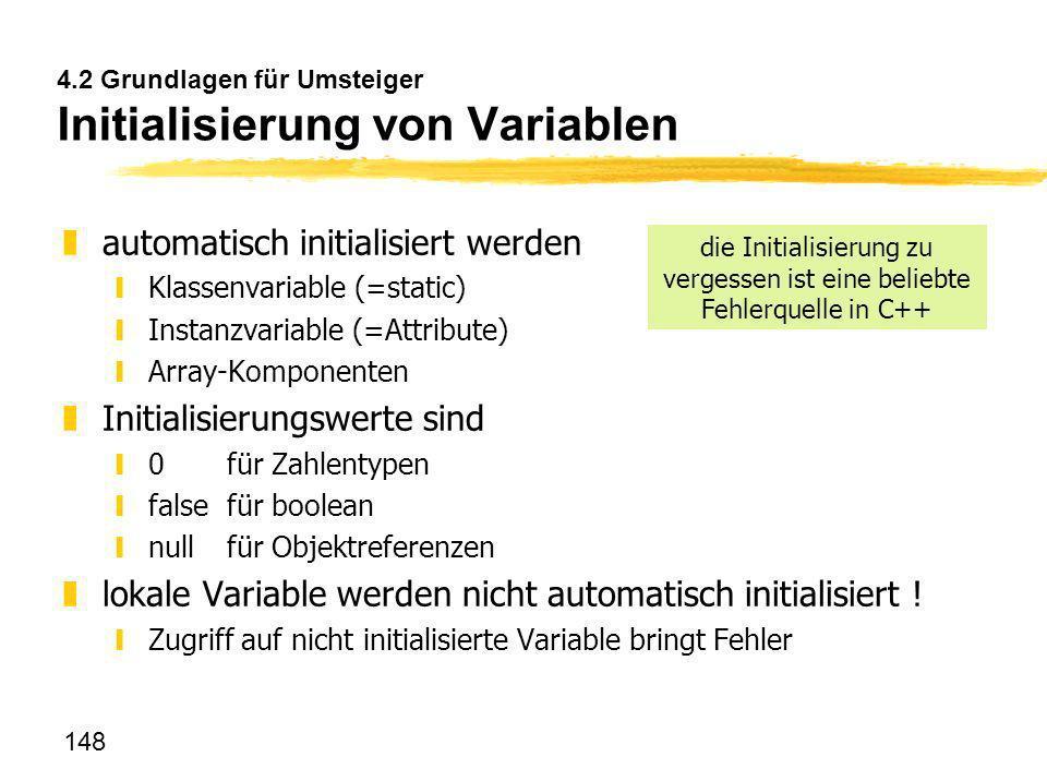 148 4.2 Grundlagen für Umsteiger Initialisierung von Variablen zautomatisch initialisiert werden yKlassenvariable (=static) yInstanzvariable (=Attribu
