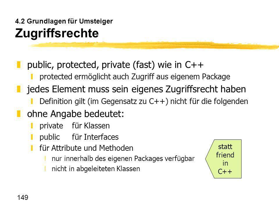 149 4.2 Grundlagen für Umsteiger Zugriffsrechte zpublic, protected, private (fast) wie in C++ yprotected ermöglicht auch Zugriff aus eigenem Package z