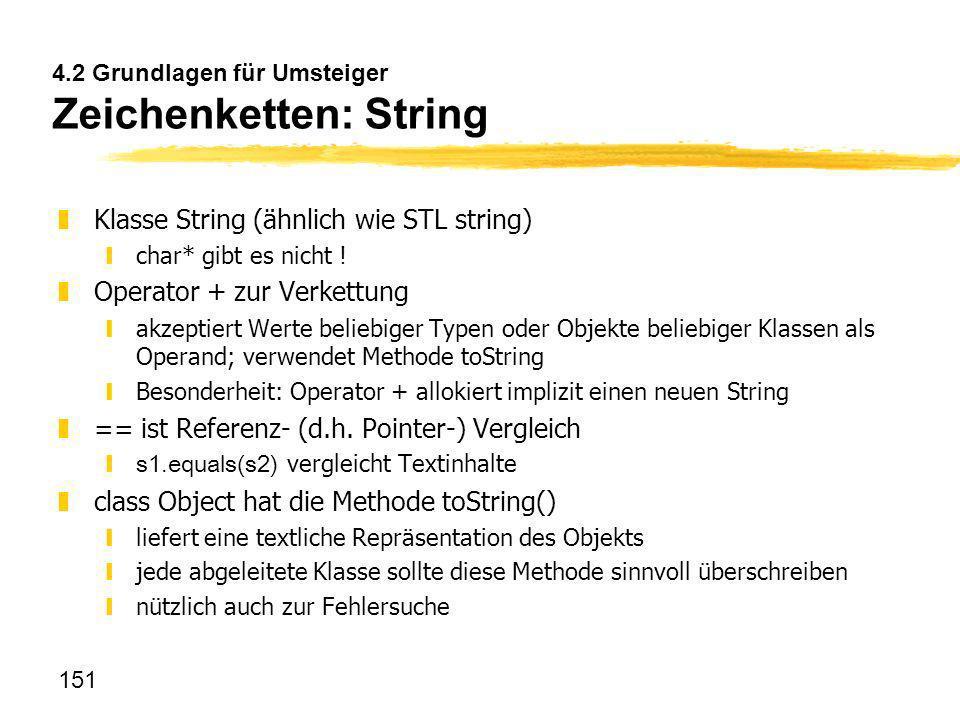 151 4.2 Grundlagen für Umsteiger Zeichenketten: String zKlasse String (ähnlich wie STL string) ychar* gibt es nicht ! zOperator + zur Verkettung yakze