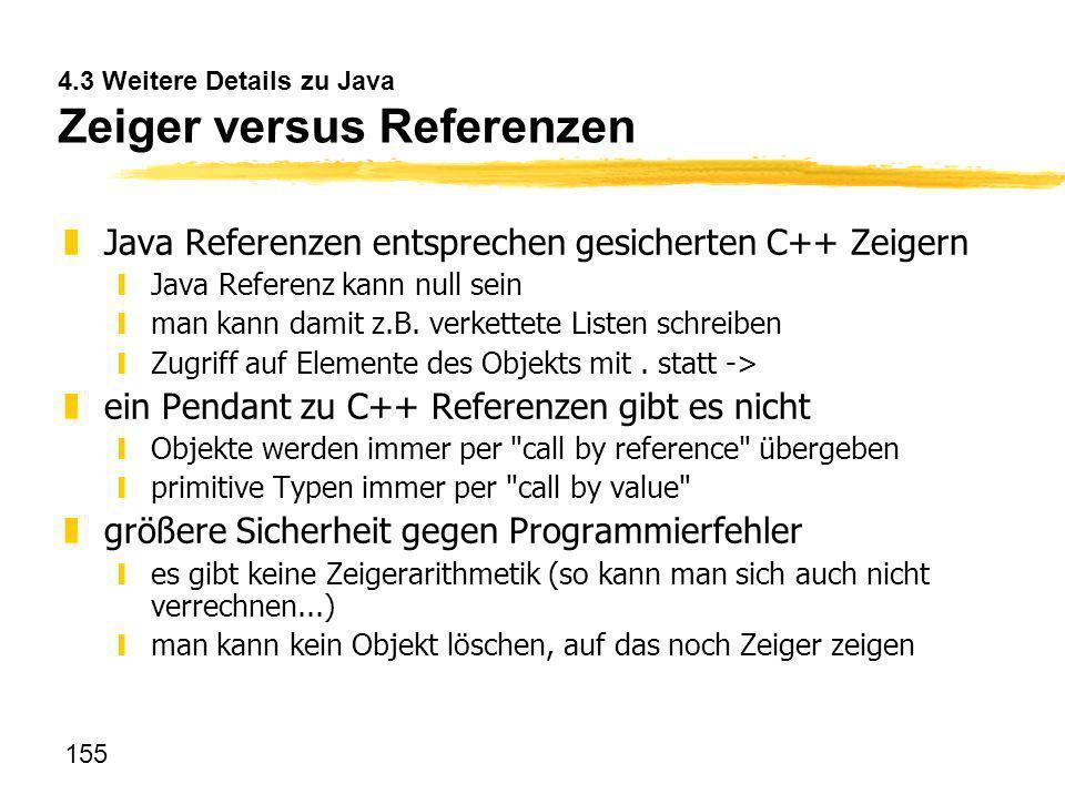 155 4.3 Weitere Details zu Java Zeiger versus Referenzen zJava Referenzen entsprechen gesicherten C++ Zeigern yJava Referenz kann null sein yman kann