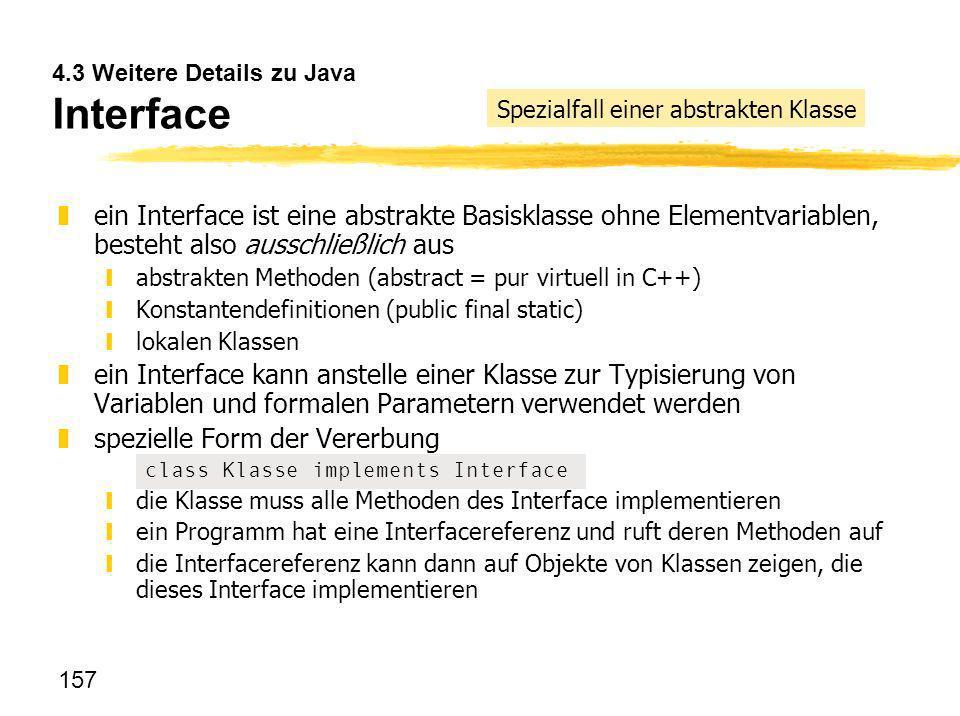 157 4.3 Weitere Details zu Java Interface zein Interface ist eine abstrakte Basisklasse ohne Elementvariablen, besteht also ausschließlich aus yabstra