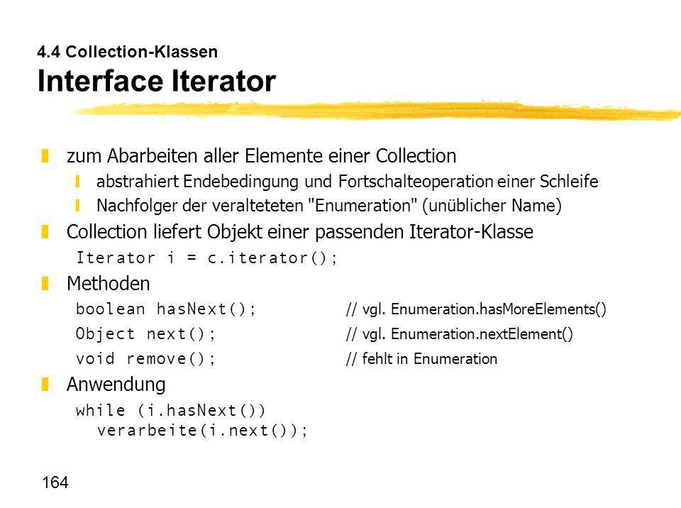 164 4.4 Collection-Klassen Interface Iterator zzum Abarbeiten aller Elemente einer Collection yabstrahiert Endebedingung und Fortschalteoperation eine