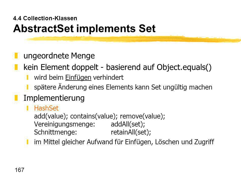 167 4.4 Collection-Klassen AbstractSet implements Set zungeordnete Menge zkein Element doppelt - basierend auf Object.equals() ywird beim Einfügen ver