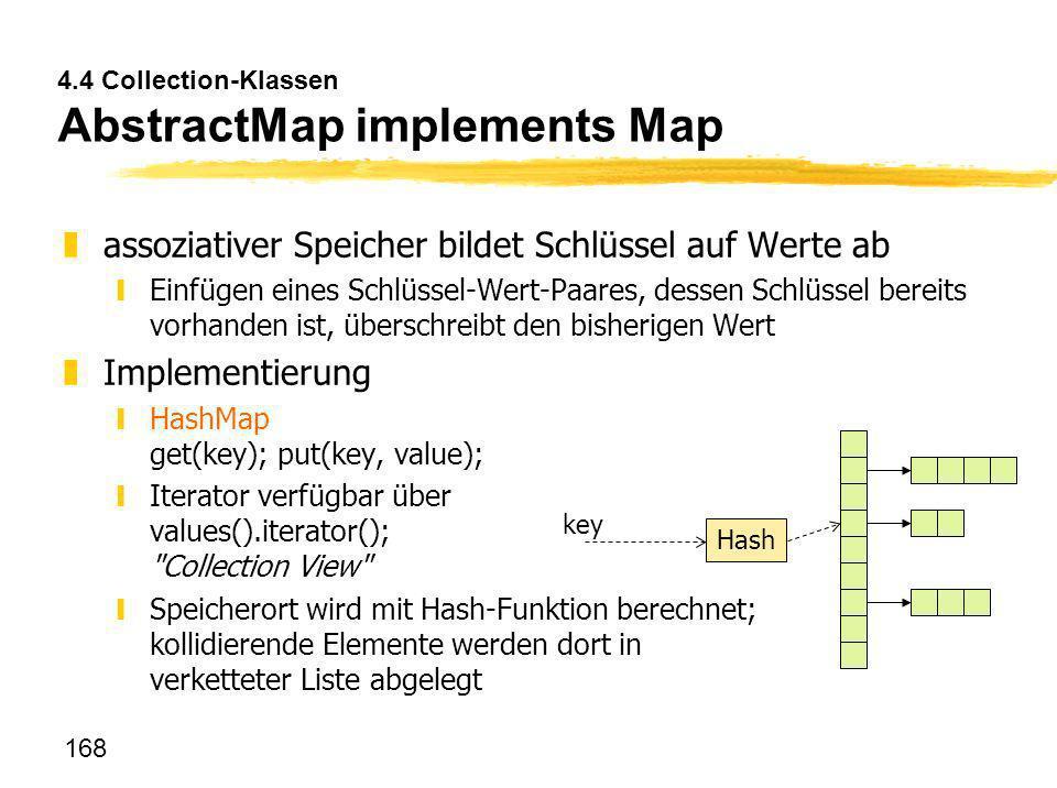 168 4.4 Collection-Klassen AbstractMap implements Map zassoziativer Speicher bildet Schlüssel auf Werte ab yEinfügen eines Schlüssel-Wert-Paares, dess