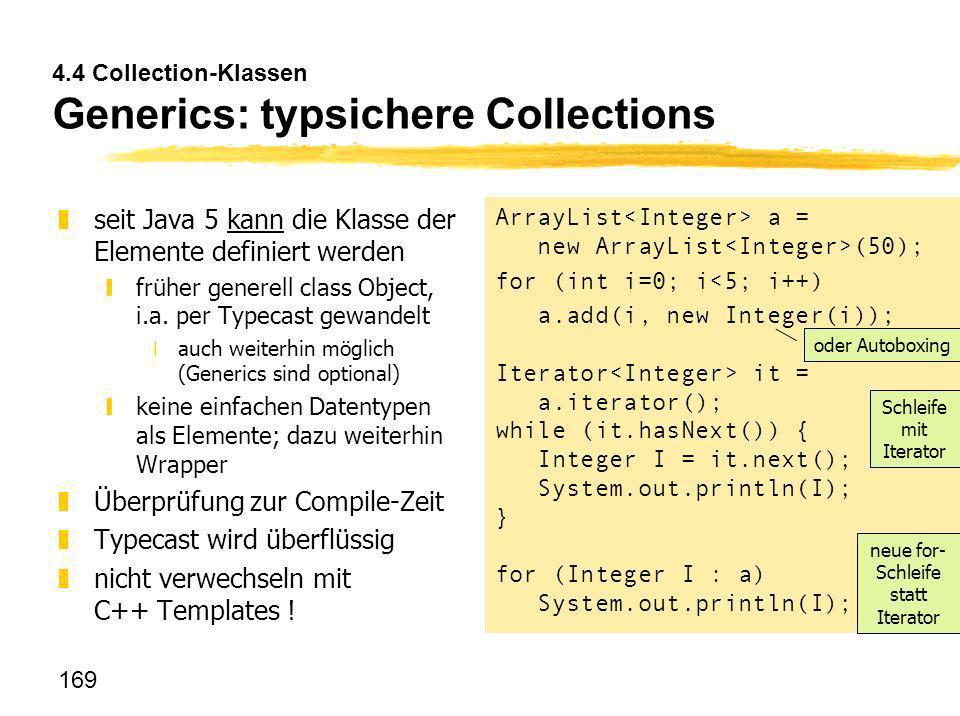 169 4.4 Collection-Klassen Generics: typsichere Collections zseit Java 5 kann die Klasse der Elemente definiert werden yfrüher generell class Object,