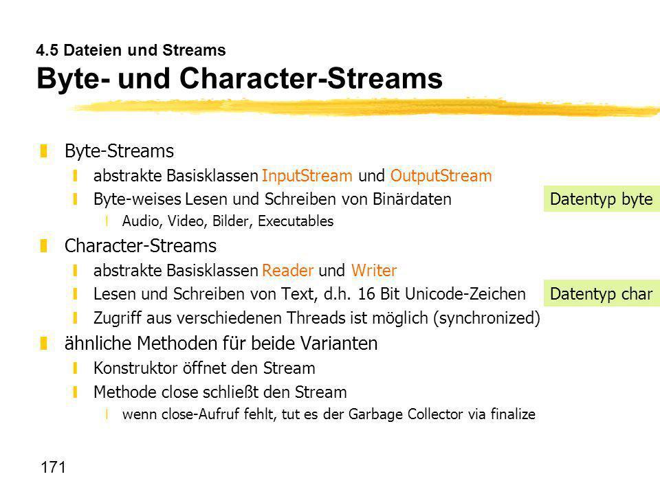 171 4.5 Dateien und Streams Byte- und Character-Streams zByte-Streams yabstrakte Basisklassen InputStream und OutputStream yByte-weises Lesen und Schr
