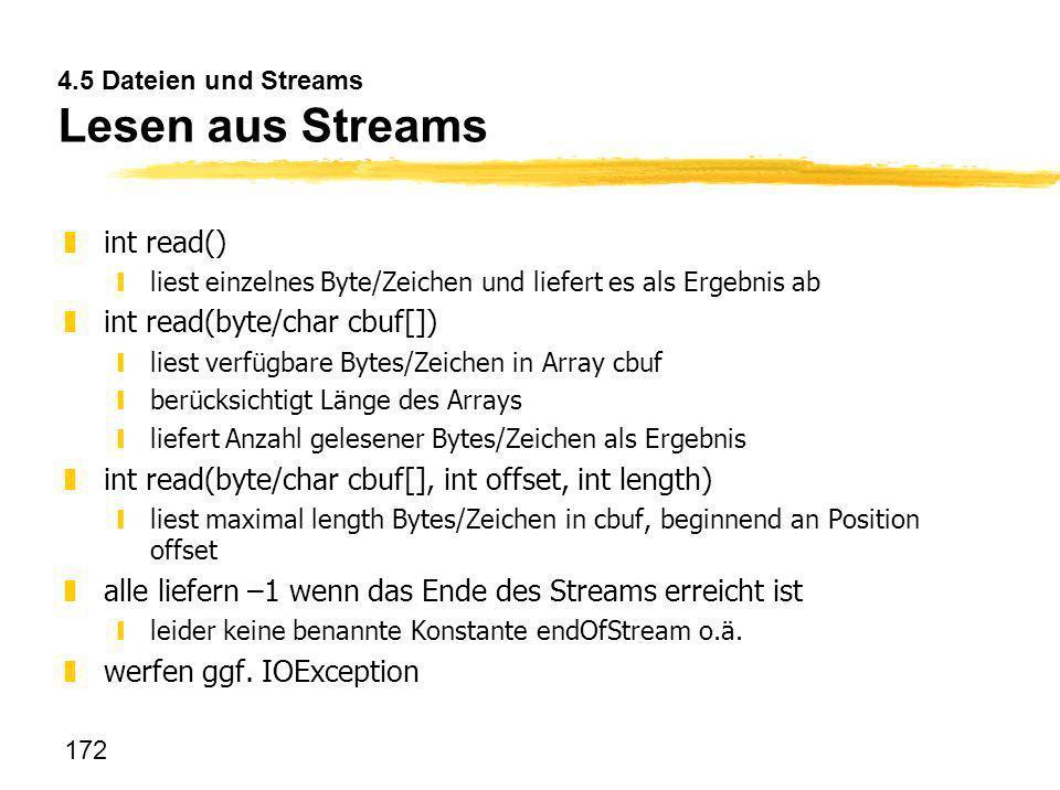 172 4.5 Dateien und Streams Lesen aus Streams zint read() yliest einzelnes Byte/Zeichen und liefert es als Ergebnis ab zint read(byte/char cbuf[]) yli