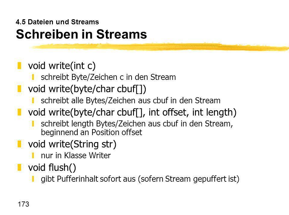 173 4.5 Dateien und Streams Schreiben in Streams zvoid write(int c) yschreibt Byte/Zeichen c in den Stream zvoid write(byte/char cbuf[]) yschreibt all