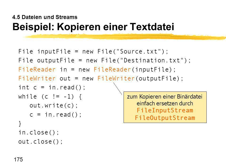 175 4.5 Dateien und Streams Beispiel: Kopieren einer Textdatei File inputFile = new File(