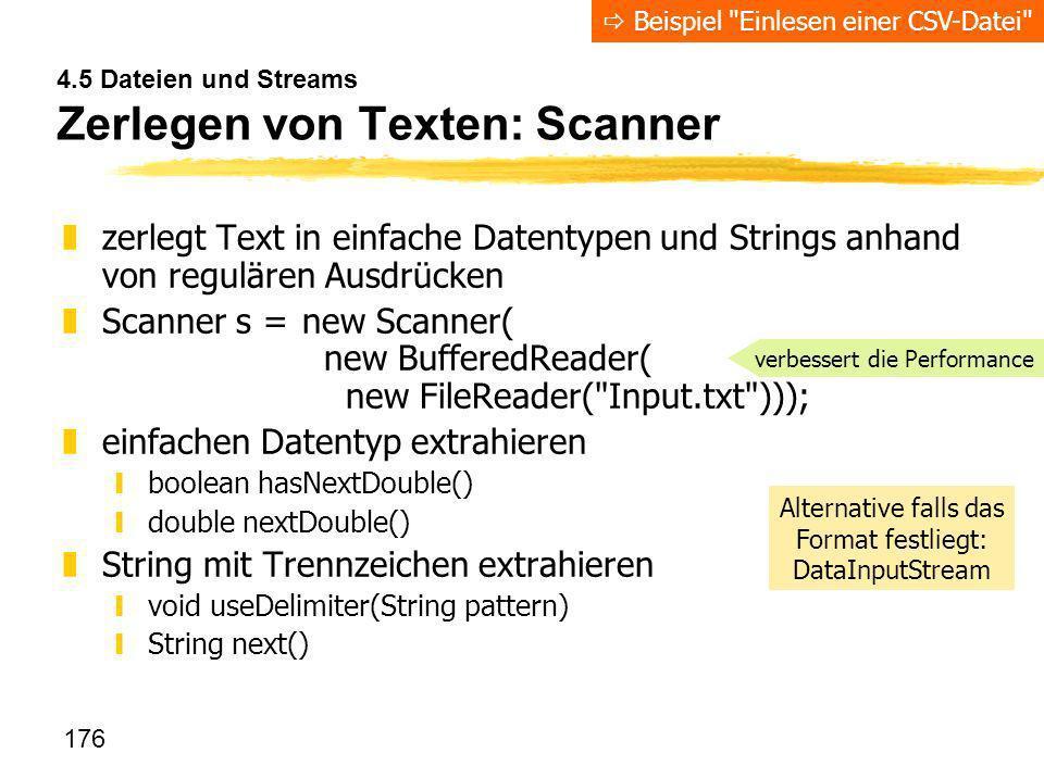 176 4.5 Dateien und Streams Zerlegen von Texten: Scanner zzerlegt Text in einfache Datentypen und Strings anhand von regulären Ausdrücken zScanner s =