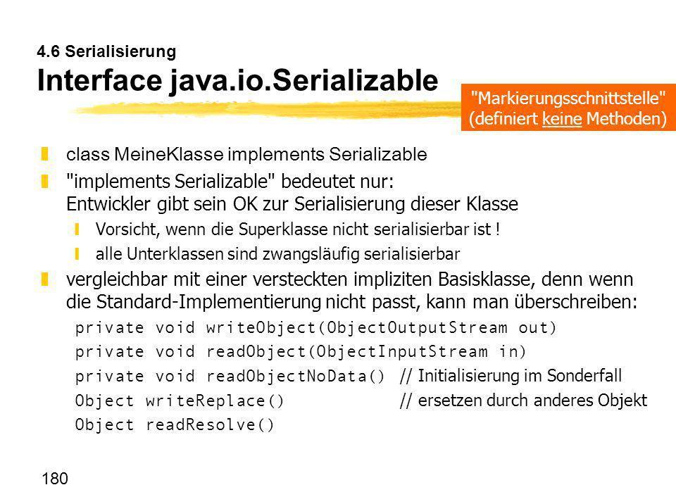 180 4.6 Serialisierung Interface java.io.Serializable zclass MeineKlasse implements Serializable z