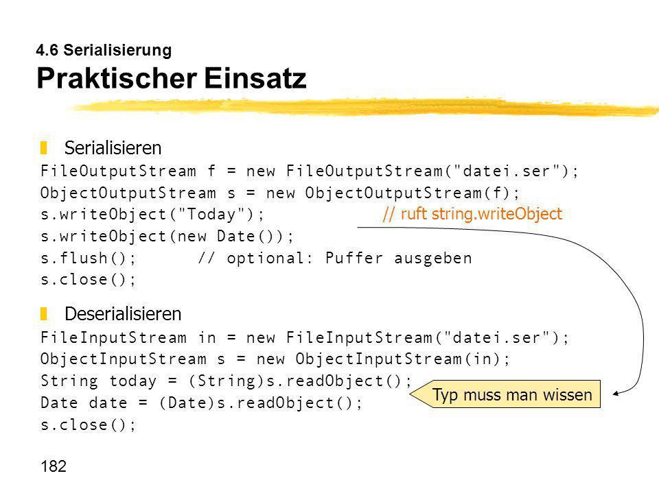 182 4.6 Serialisierung Praktischer Einsatz Serialisieren FileOutputStream f = new FileOutputStream(