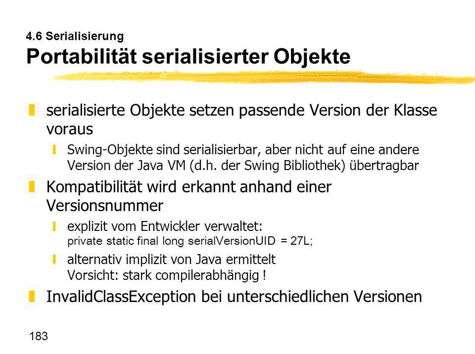 183 4.6 Serialisierung Portabilität serialisierter Objekte zserialisierte Objekte setzen passende Version der Klasse voraus ySwing-Objekte sind serial