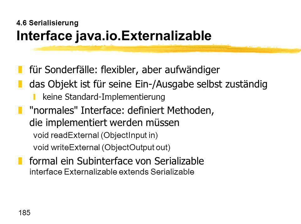 185 4.6 Serialisierung Interface java.io.Externalizable zfür Sonderfälle: flexibler, aber aufwändiger zdas Objekt ist für seine Ein-/Ausgabe selbst zu