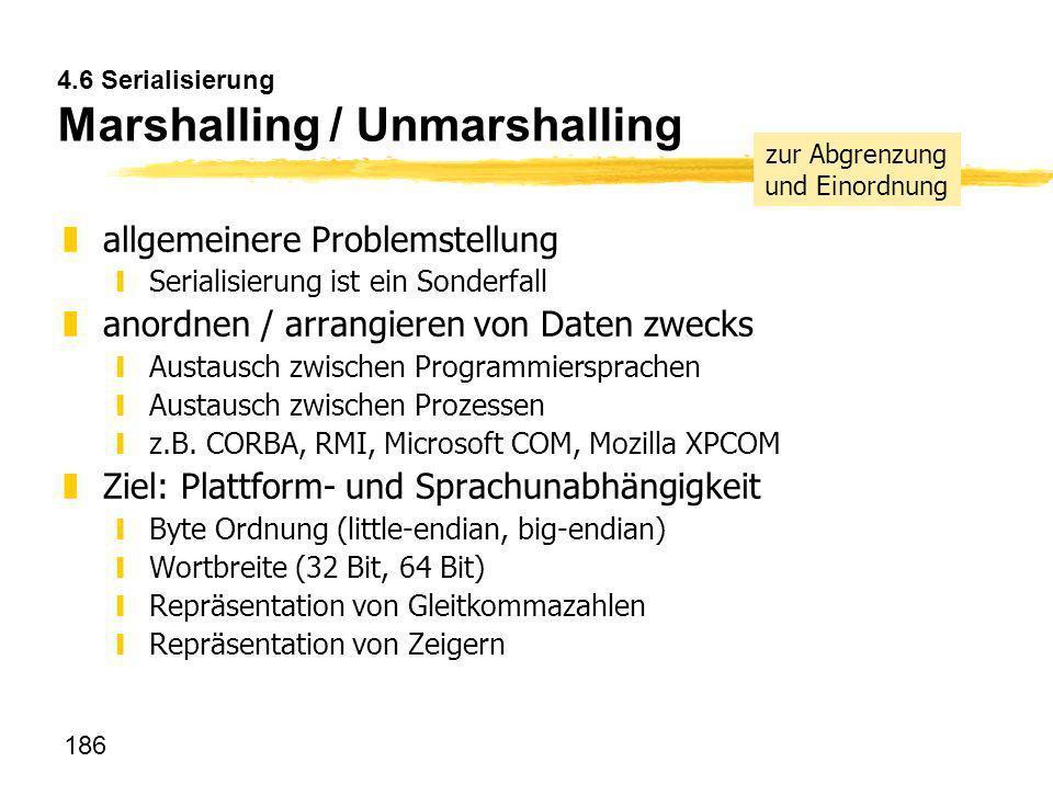 186 4.6 Serialisierung Marshalling / Unmarshalling zallgemeinere Problemstellung ySerialisierung ist ein Sonderfall zanordnen / arrangieren von Daten