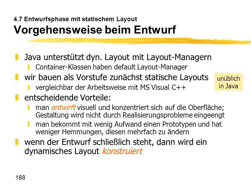 188 4.7 Entwurfsphase mit statischem Layout Vorgehensweise beim Entwurf zJava unterstützt dyn. Layout mit Layout-Managern yContainer-Klassen haben def