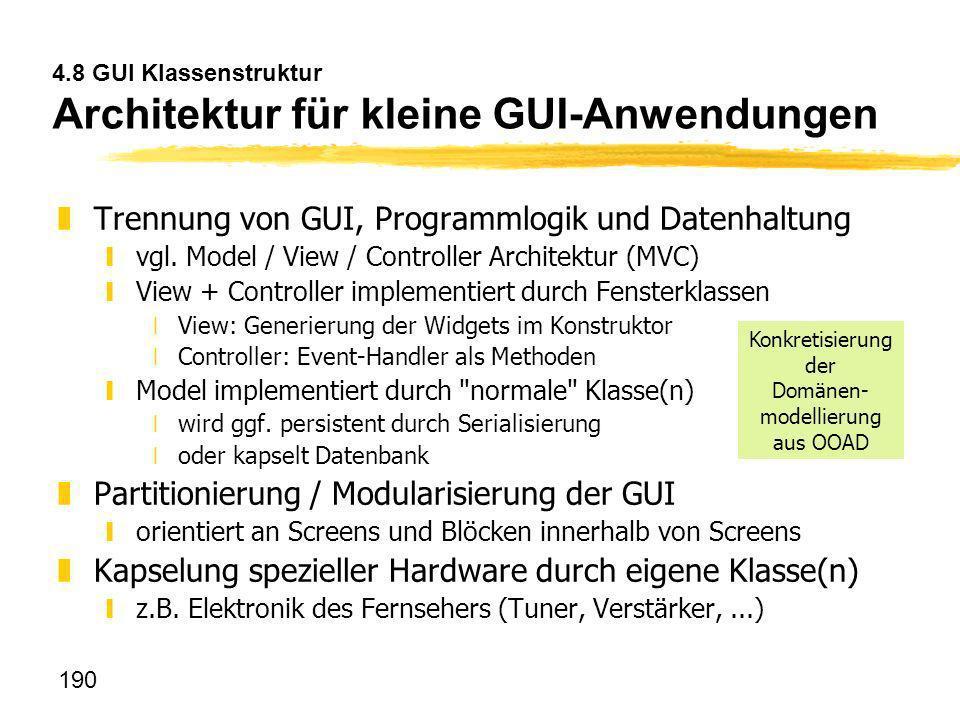190 4.8 GUI Klassenstruktur Architektur für kleine GUI-Anwendungen zTrennung von GUI, Programmlogik und Datenhaltung yvgl. Model / View / Controller A