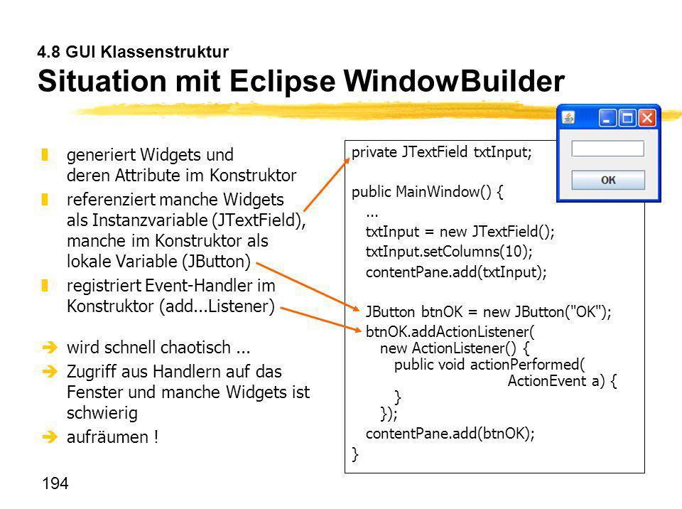 194 4.8 GUI Klassenstruktur Situation mit Eclipse WindowBuilder zgeneriert Widgets und deren Attribute im Konstruktor zreferenziert manche Widgets als