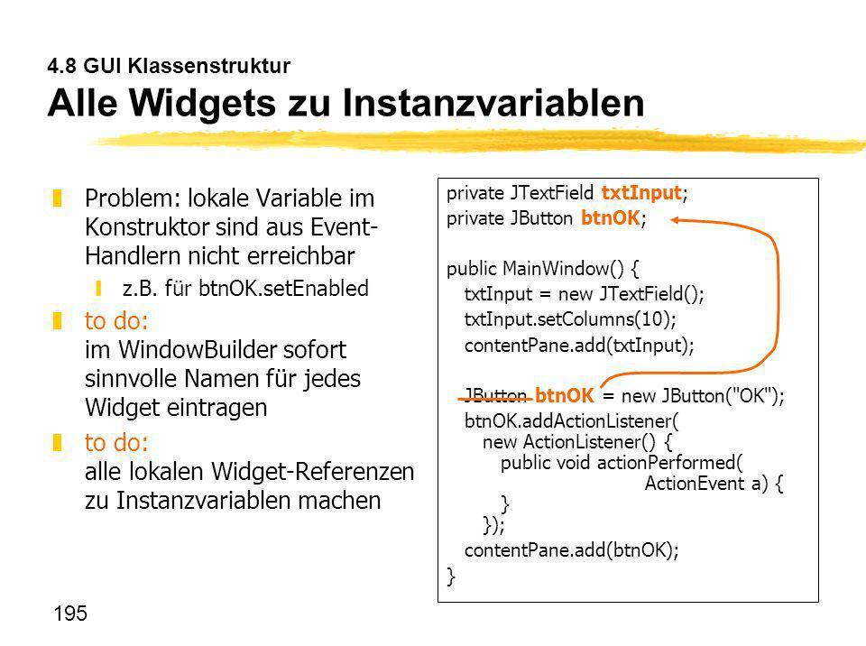 195 4.8 GUI Klassenstruktur Alle Widgets zu Instanzvariablen zProblem: lokale Variable im Konstruktor sind aus Event- Handlern nicht erreichbar yz.B.