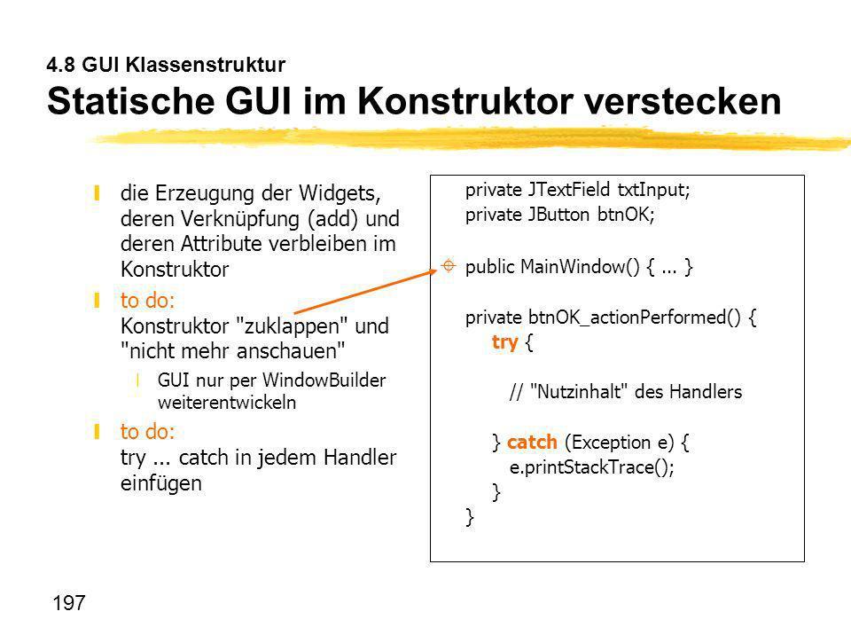 197 4.8 GUI Klassenstruktur Statische GUI im Konstruktor verstecken ydie Erzeugung der Widgets, deren Verknüpfung (add) und deren Attribute verbleiben