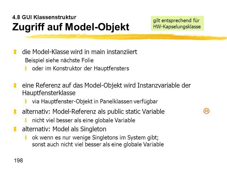 198 4.8 GUI Klassenstruktur Zugriff auf Model-Objekt zdie Model-Klasse wird in main instanziiert Beispiel siehe nächste Folie yoder im Konstruktor der