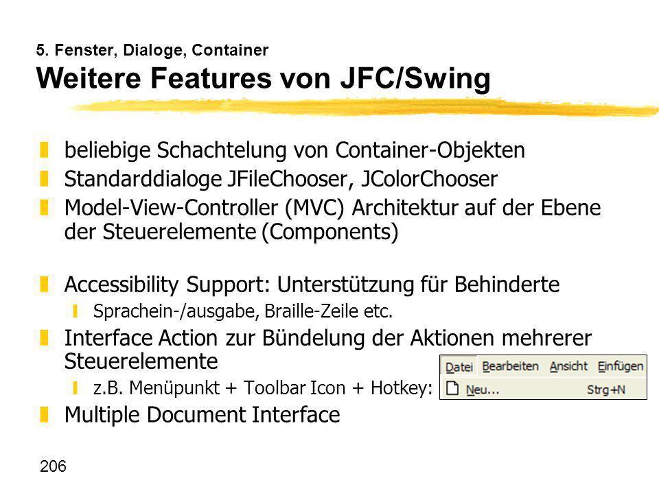 206 5. Fenster, Dialoge, Container Weitere Features von JFC/Swing zbeliebige Schachtelung von Container-Objekten zStandarddialoge JFileChooser, JColor