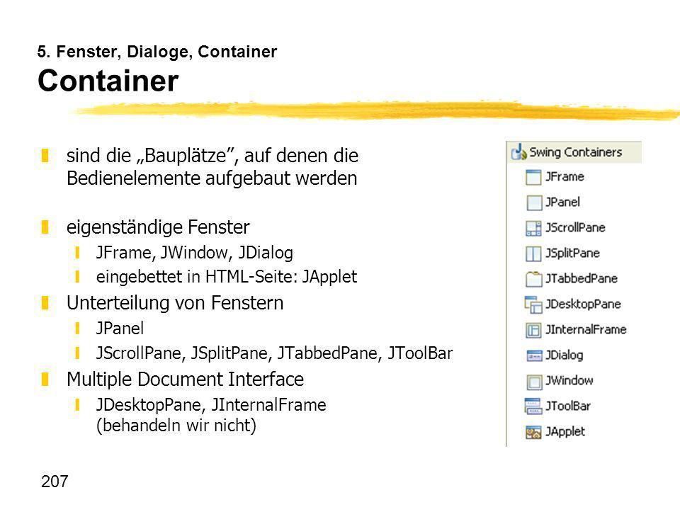 207 5. Fenster, Dialoge, Container Container zsind die Bauplätze, auf denen die Bedienelemente aufgebaut werden zeigenständige Fenster yJFrame, JWindo
