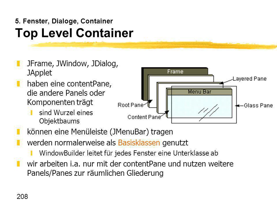 208 5. Fenster, Dialoge, Container Top Level Container zJFrame, JWindow, JDialog, JApplet zhaben eine contentPane, die andere Panels oder Komponenten
