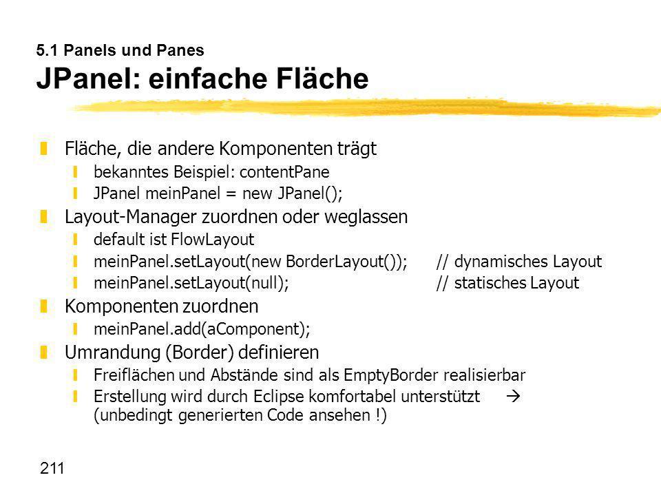 211 5.1 Panels und Panes JPanel: einfache Fläche zFläche, die andere Komponenten trägt ybekanntes Beispiel: contentPane yJPanel meinPanel = new JPanel