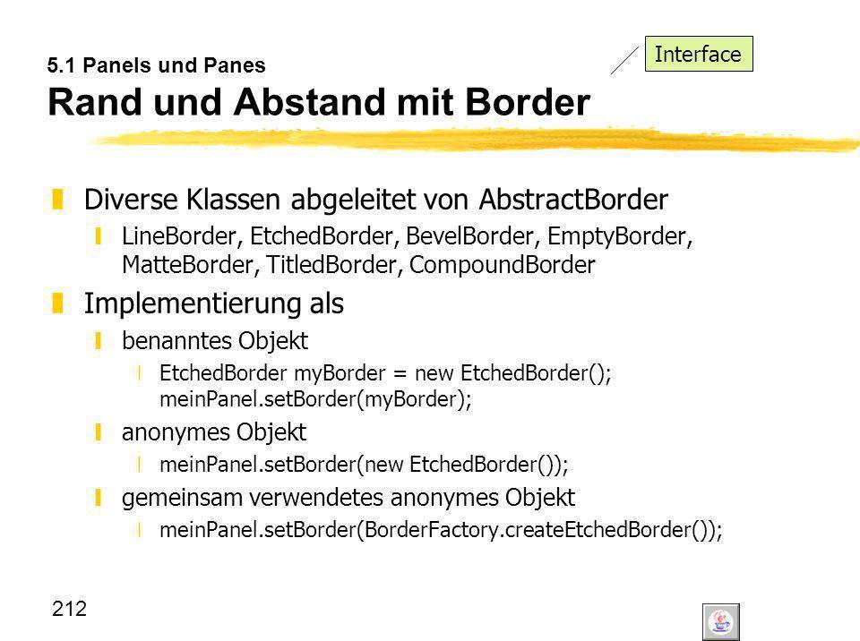 212 5.1 Panels und Panes Rand und Abstand mit Border zDiverse Klassen abgeleitet von AbstractBorder yLineBorder, EtchedBorder, BevelBorder, EmptyBorde