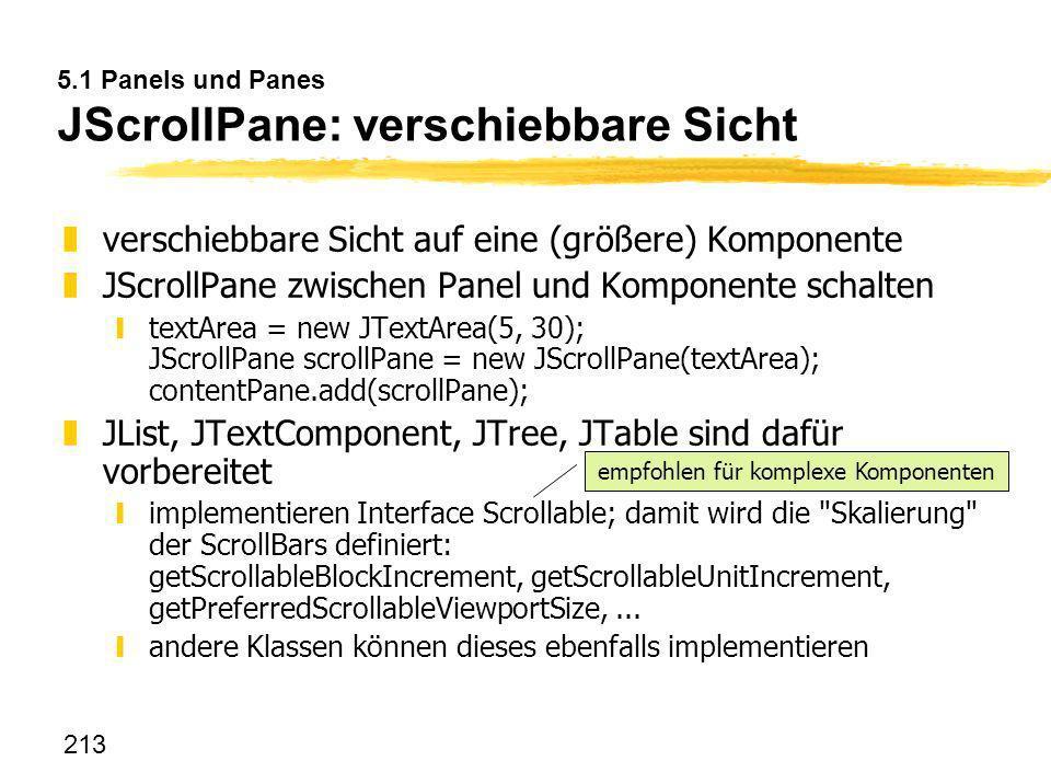 213 5.1 Panels und Panes JScrollPane: verschiebbare Sicht zverschiebbare Sicht auf eine (größere) Komponente zJScrollPane zwischen Panel und Komponent