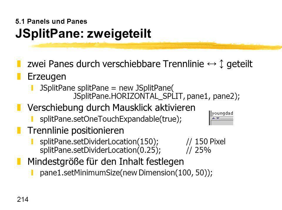 214 5.1 Panels und Panes JSplitPane: zweigeteilt zzwei Panes durch verschiebbare Trennlinie geteilt zErzeugen yJSplitPane splitPane = new JSplitPane(