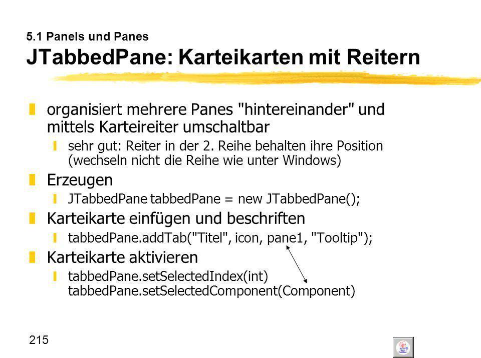 215 5.1 Panels und Panes JTabbedPane: Karteikarten mit Reitern zorganisiert mehrere Panes