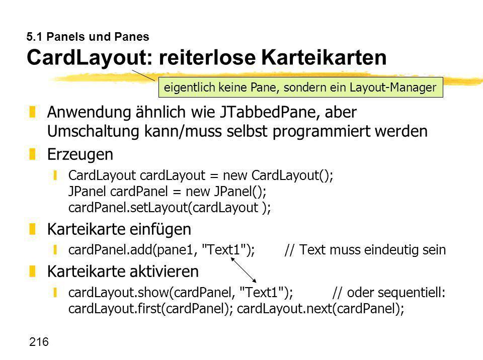 216 5.1 Panels und Panes CardLayout: reiterlose Karteikarten zAnwendung ähnlich wie JTabbedPane, aber Umschaltung kann/muss selbst programmiert werden