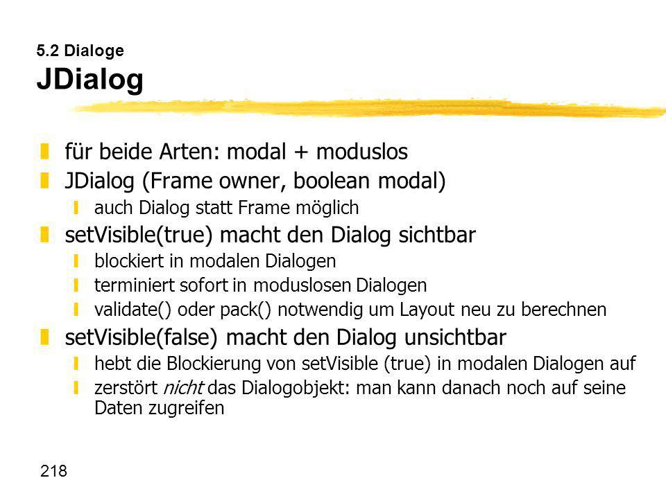 218 5.2 Dialoge JDialog zfür beide Arten: modal + moduslos zJDialog (Frame owner, boolean modal) yauch Dialog statt Frame möglich zsetVisible(true) ma