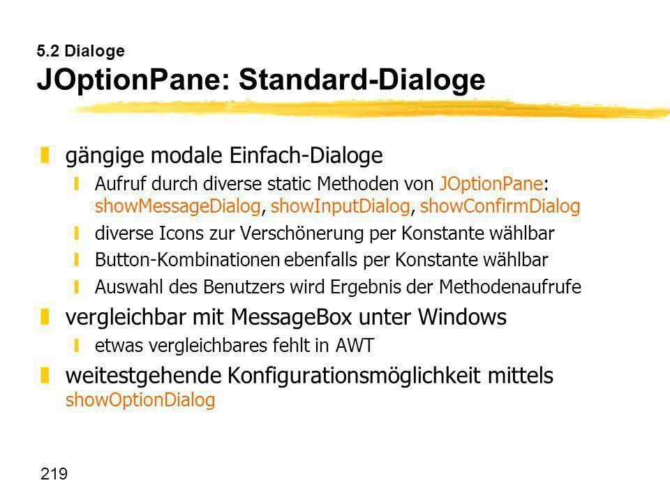 219 5.2 Dialoge JOptionPane: Standard-Dialoge zgängige modale Einfach-Dialoge yAufruf durch diverse static Methoden von JOptionPane: showMessageDialog