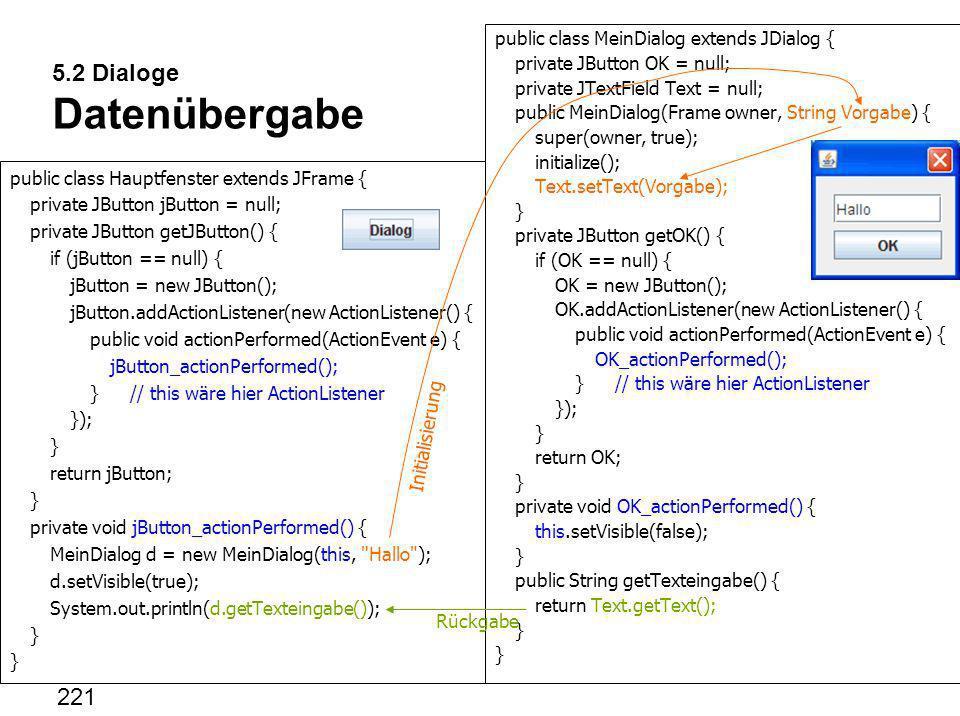 5.2 Dialoge Datenübergabe public class Hauptfenster extends JFrame { private JButton jButton = null; private JButton getJButton() { if (jButton == nul
