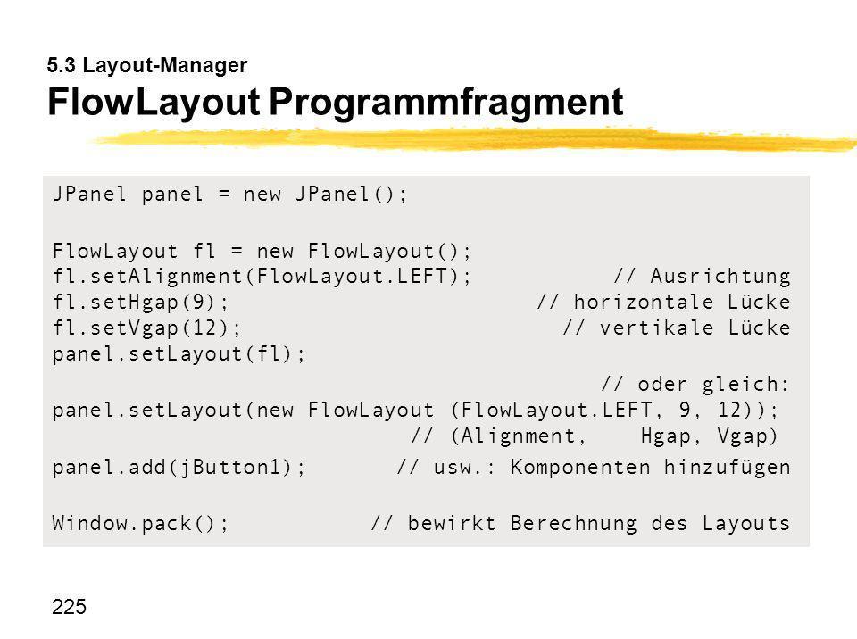 225 5.3 Layout-Manager FlowLayout Programmfragment JPanel panel = new JPanel(); FlowLayout fl = new FlowLayout(); fl.setAlignment(FlowLayout.LEFT);//
