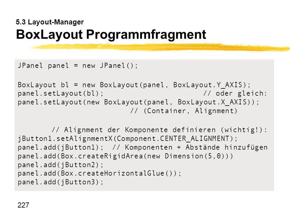 227 5.3 Layout-Manager BoxLayout Programmfragment JPanel panel = new JPanel(); BoxLayout bl = new BoxLayout(panel, BoxLayout.Y_AXIS); panel.setLayout(
