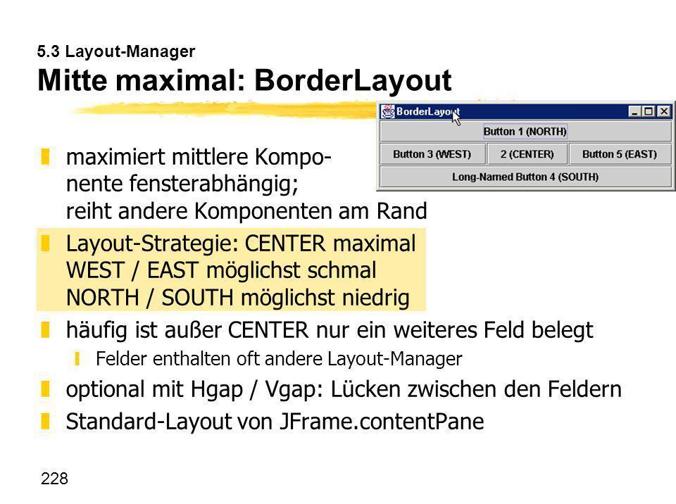 228 5.3 Layout-Manager Mitte maximal: BorderLayout zmaximiert mittlere Kompo- nente fensterabhängig; reiht andere Komponenten am Rand zLayout-Strategi
