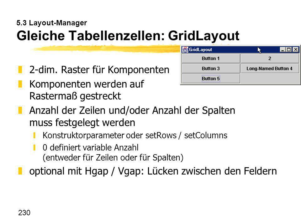 230 5.3 Layout-Manager Gleiche Tabellenzellen: GridLayout z2-dim. Raster für Komponenten zKomponenten werden auf Rastermaß gestreckt zAnzahl der Zeile