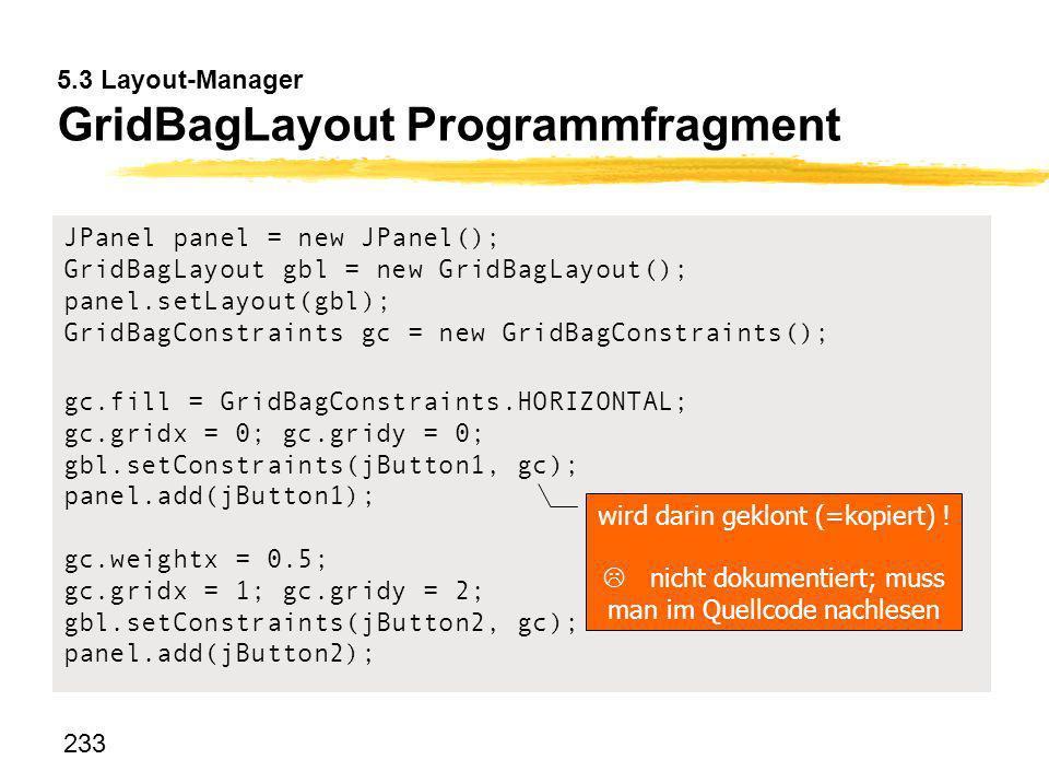 233 5.3 Layout-Manager GridBagLayout Programmfragment JPanel panel = new JPanel(); GridBagLayout gbl = new GridBagLayout(); panel.setLayout(gbl); Grid