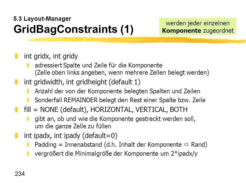 234 5.3 Layout-Manager GridBagConstraints (1) zint gridx, int gridy yadressiert Spalte und Zeile für die Komponente (Zelle oben links angeben, wenn me