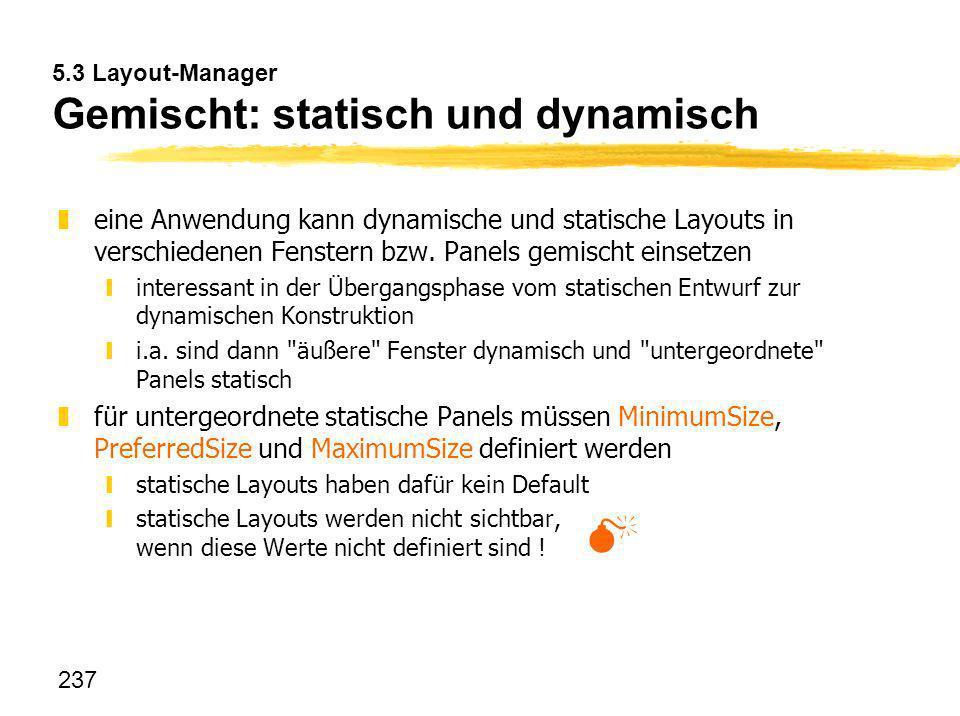 237 5.3 Layout-Manager Gemischt: statisch und dynamisch zeine Anwendung kann dynamische und statische Layouts in verschiedenen Fenstern bzw. Panels ge