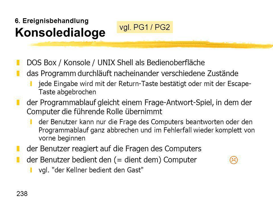 238 6. Ereignisbehandlung Konsoledialoge zDOS Box / Konsole / UNIX Shell als Bedienoberfläche zdas Programm durchläuft nacheinander verschiedene Zustä