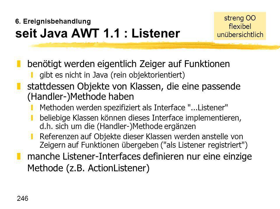 246 6. Ereignisbehandlung seit Java AWT 1.1 : Listener zbenötigt werden eigentlich Zeiger auf Funktionen ygibt es nicht in Java (rein objektorientiert
