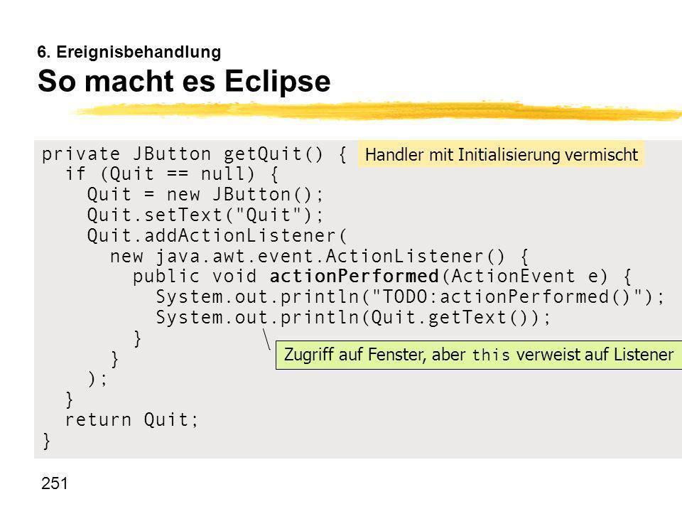 251 6. Ereignisbehandlung So macht es Eclipse private JButton getQuit() { if (Quit == null) { Quit = new JButton(); Quit.setText(