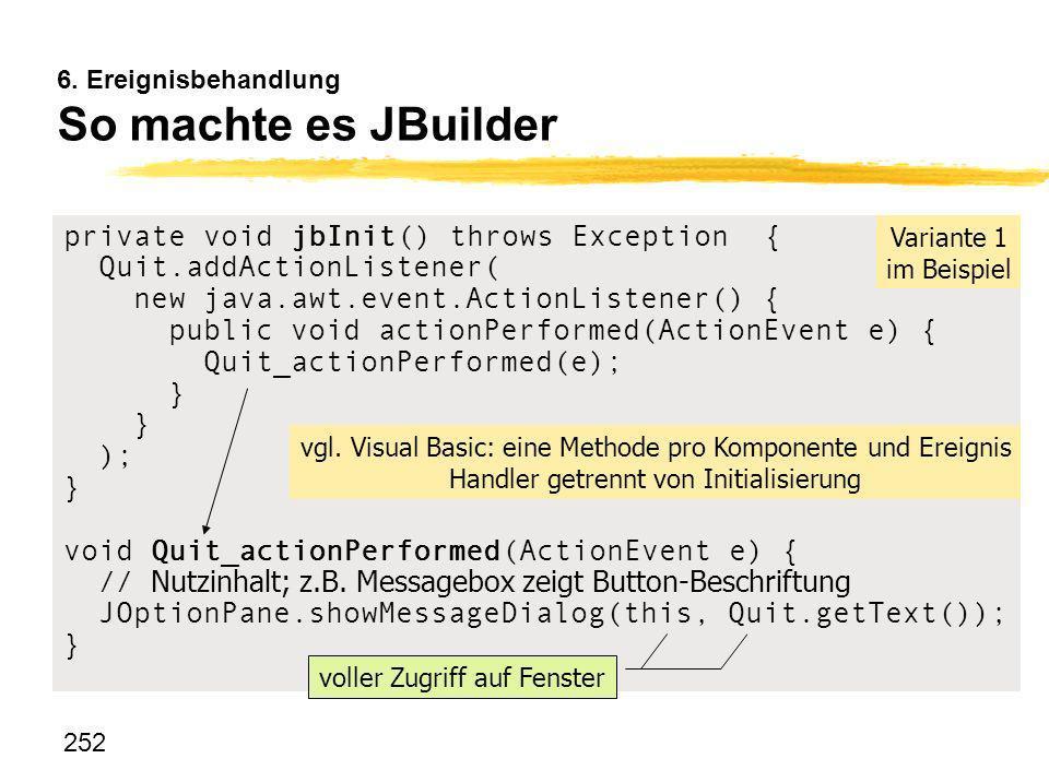 252 6. Ereignisbehandlung So machte es JBuilder private void jbInit() throws Exception { Quit.addActionListener( new java.awt.event.ActionListener() {