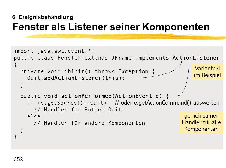 253 6. Ereignisbehandlung Fenster als Listener seiner Komponenten import java.awt.event.*; public class Fenster extends JFrame implements ActionListen