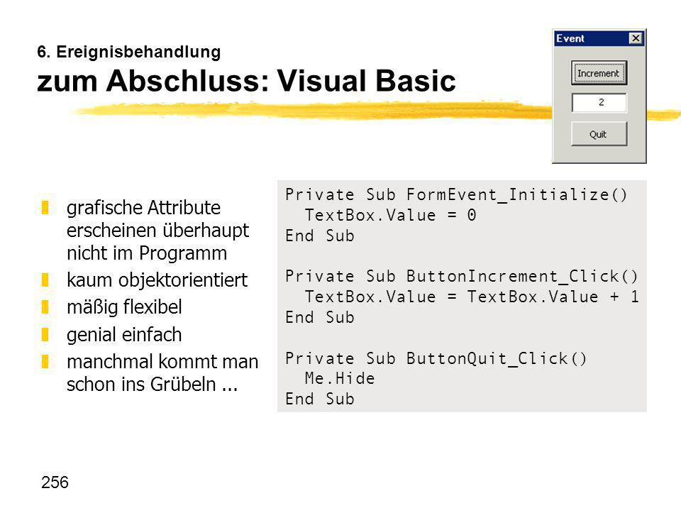 256 6. Ereignisbehandlung zum Abschluss: Visual Basic Private Sub FormEvent_Initialize() TextBox.Value = 0 End Sub Private Sub ButtonIncrement_Click()